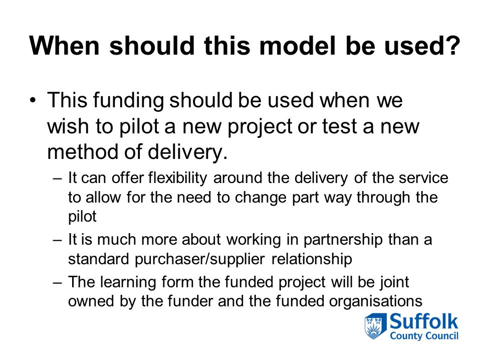 When should this model be used? This funding should be used when we wish to pilot a new project or test a new method of delivery. –It can offer flexib