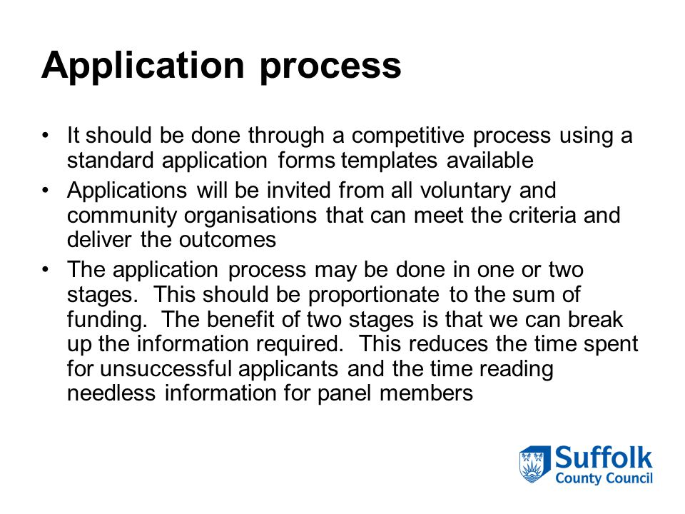 Application process It should be done through a competitive process using a standard application forms templates available Applications will be invited from all voluntary and community organisations that can meet the criteria and deliver the outcomes The application process may be done in one or two stages.