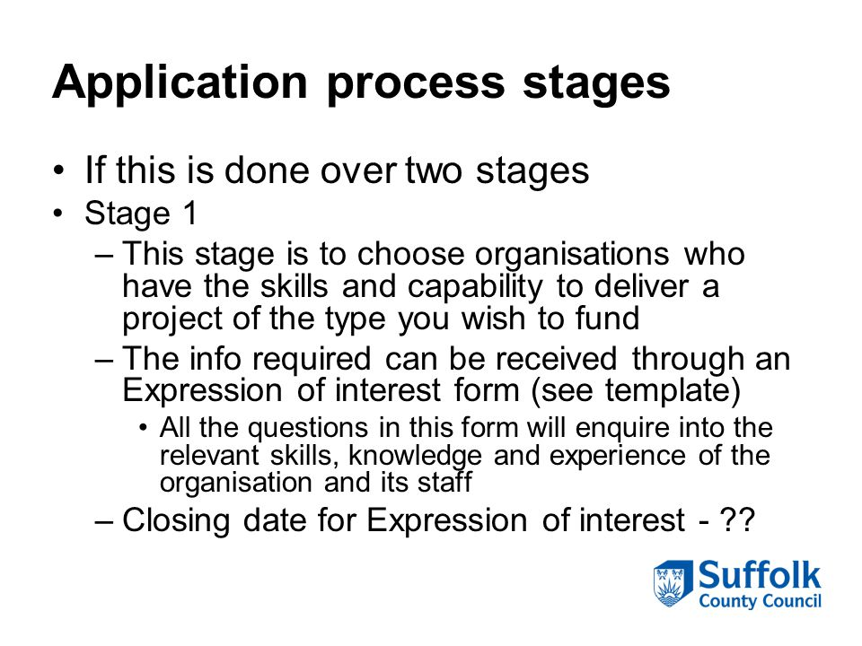Application process stages If this is done over two stages Stage 1 –This stage is to choose organisations who have the skills and capability to delive