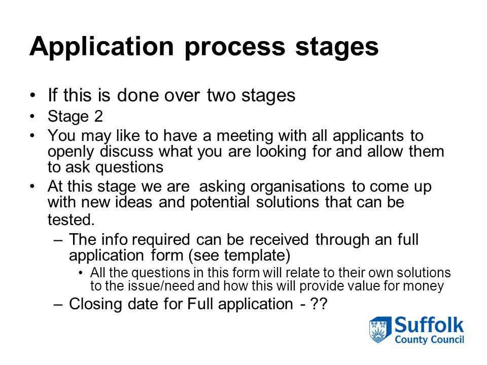 Application process stages If this is done over two stages Stage 2 You may like to have a meeting with all applicants to openly discuss what you are looking for and allow them to ask questions At this stage we are asking organisations to come up with new ideas and potential solutions that can be tested.