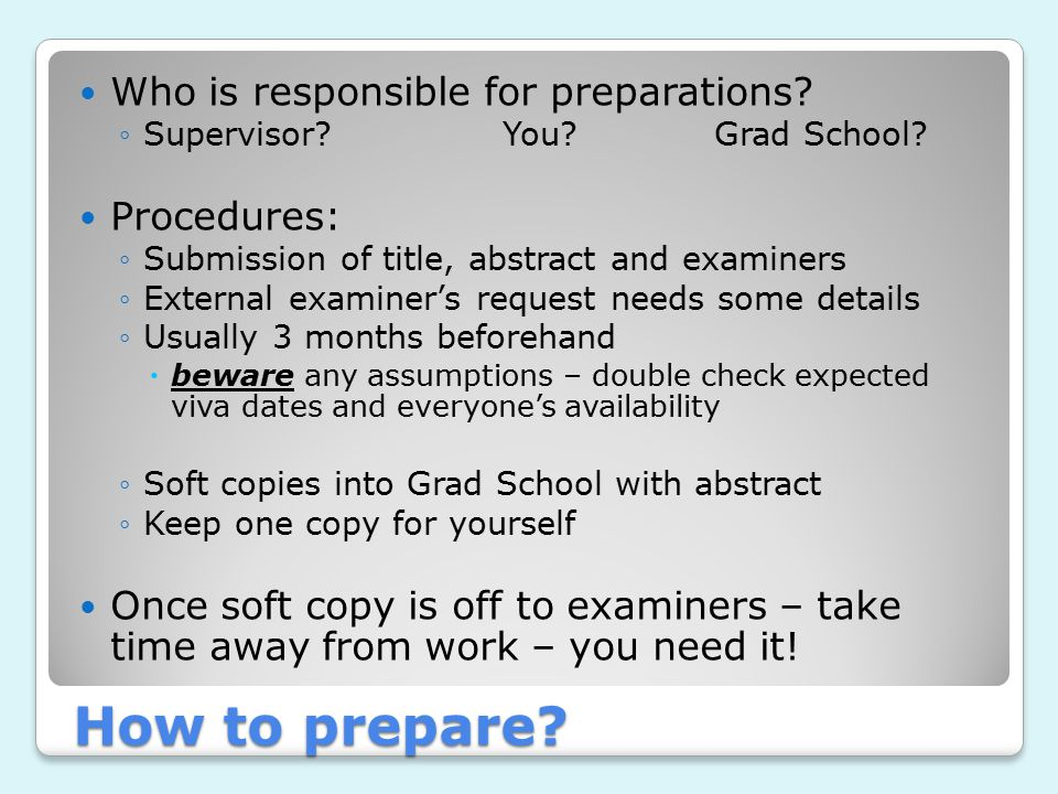 How to prepare? Who is responsible for preparations? ◦Supervisor?You?Grad School? Procedures: ◦Submission of title, abstract and examiners ◦External e