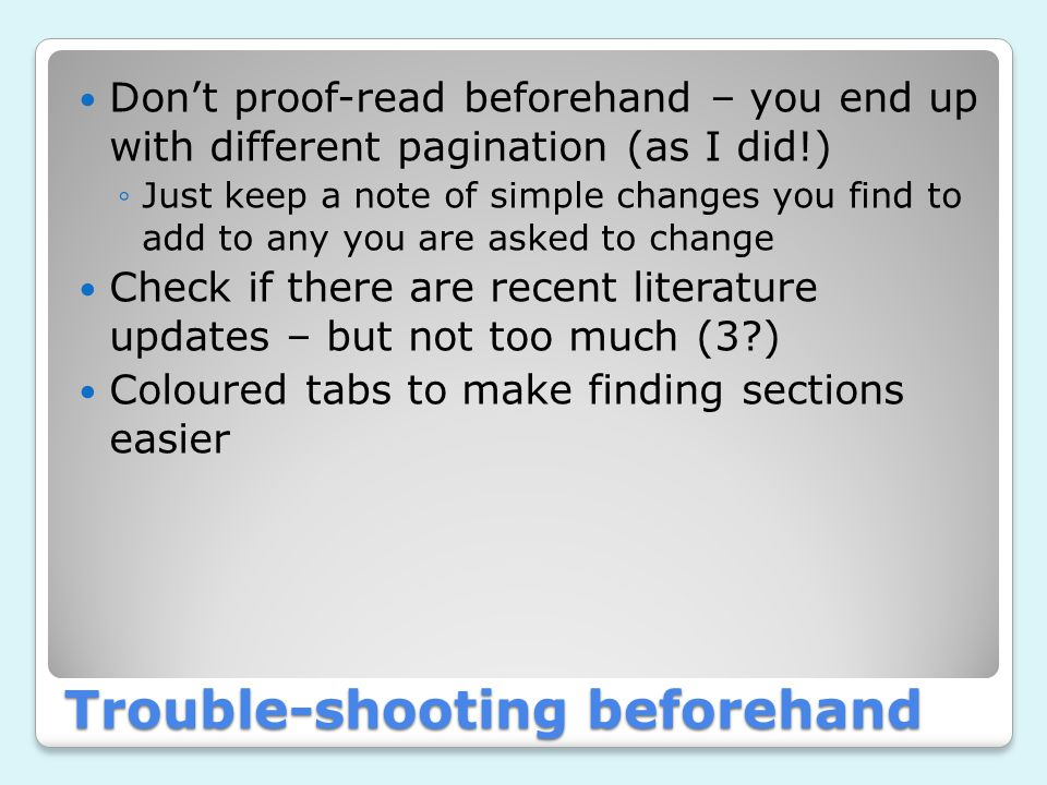 Trouble-shooting beforehand Don't proof-read beforehand – you end up with different pagination (as I did!) ◦Just keep a note of simple changes you find to add to any you are asked to change Check if there are recent literature updates – but not too much (3 ) Coloured tabs to make finding sections easier