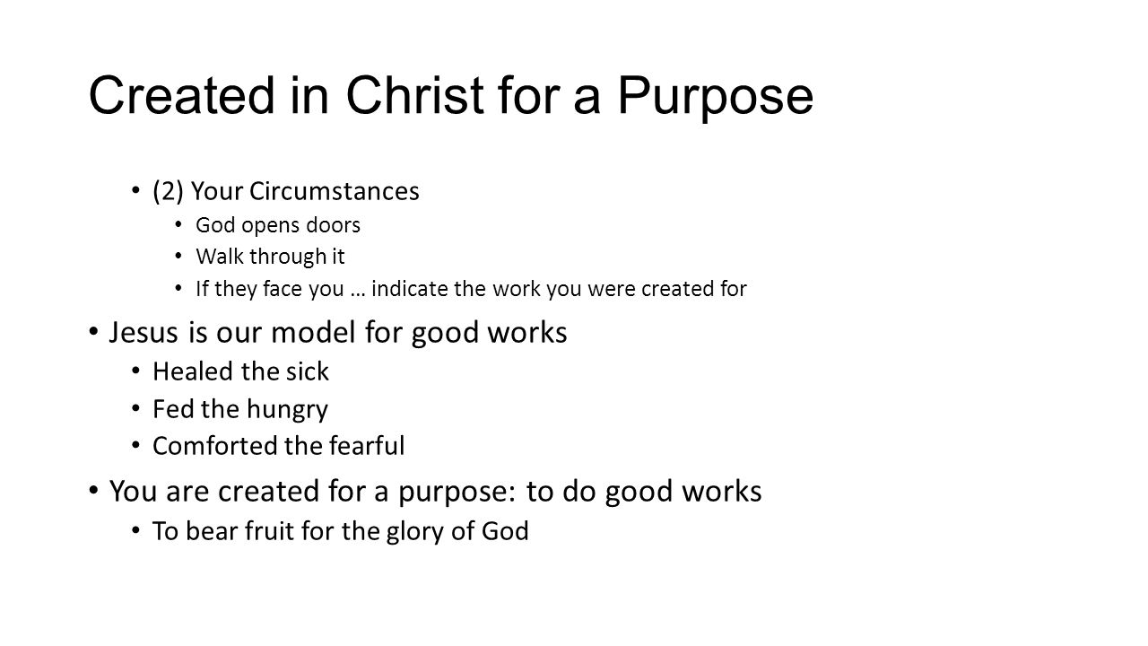 Created in Christ for a Purpose (2) Your Circumstances God opens doors Walk through it If they face you … indicate the work you were created for Jesus
