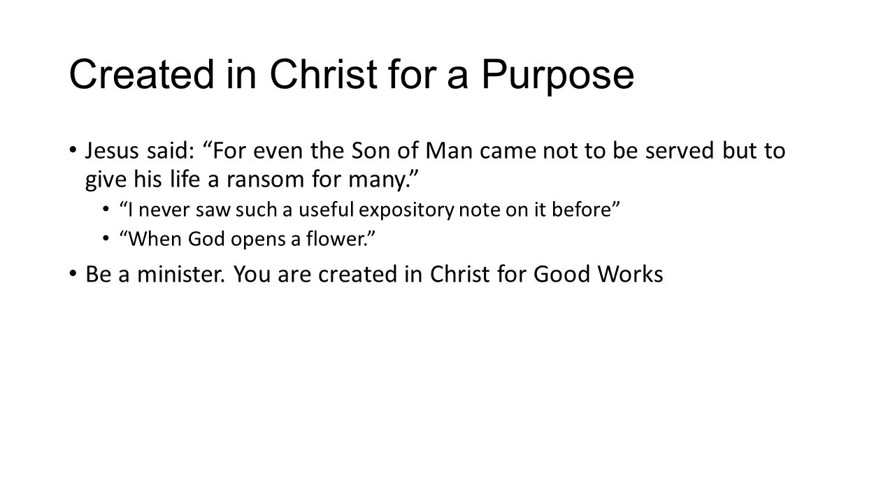 Created in Christ for a Purpose Jesus said: For even the Son of Man came not to be served but to give his life a ransom for many. I never saw such a useful expository note on it before When God opens a flower. Be a minister.