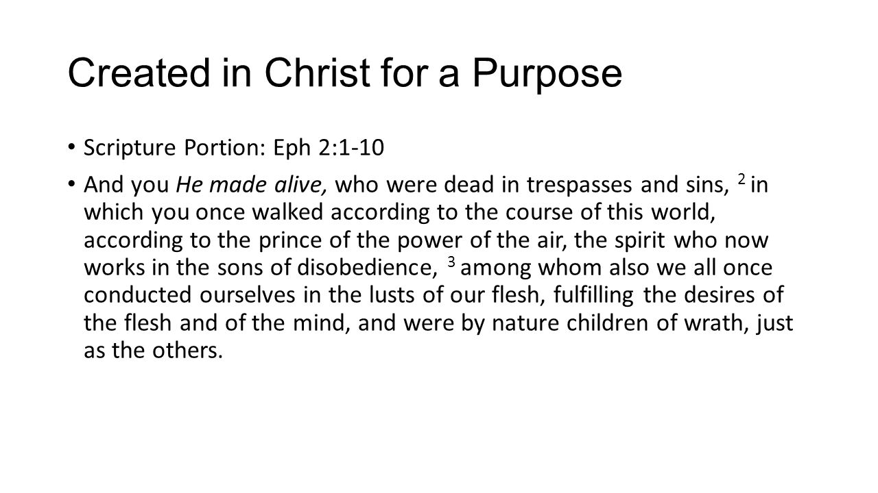 Created in Christ for a Purpose Scripture Portion: Eph 2:1-10 And you He made alive, who were dead in trespasses and sins, 2 in which you once walked