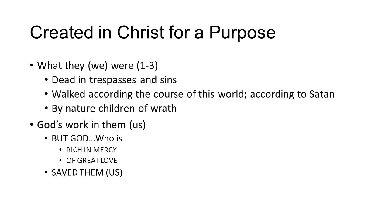 Created in Christ for a Purpose What they (we) were (1-3) Dead in trespasses and sins Walked according the course of this world; according to Satan By nature children of wrath God's work in them (us) BUT GOD…Who is RICH IN MERCY OF GREAT LOVE SAVED THEM (US)