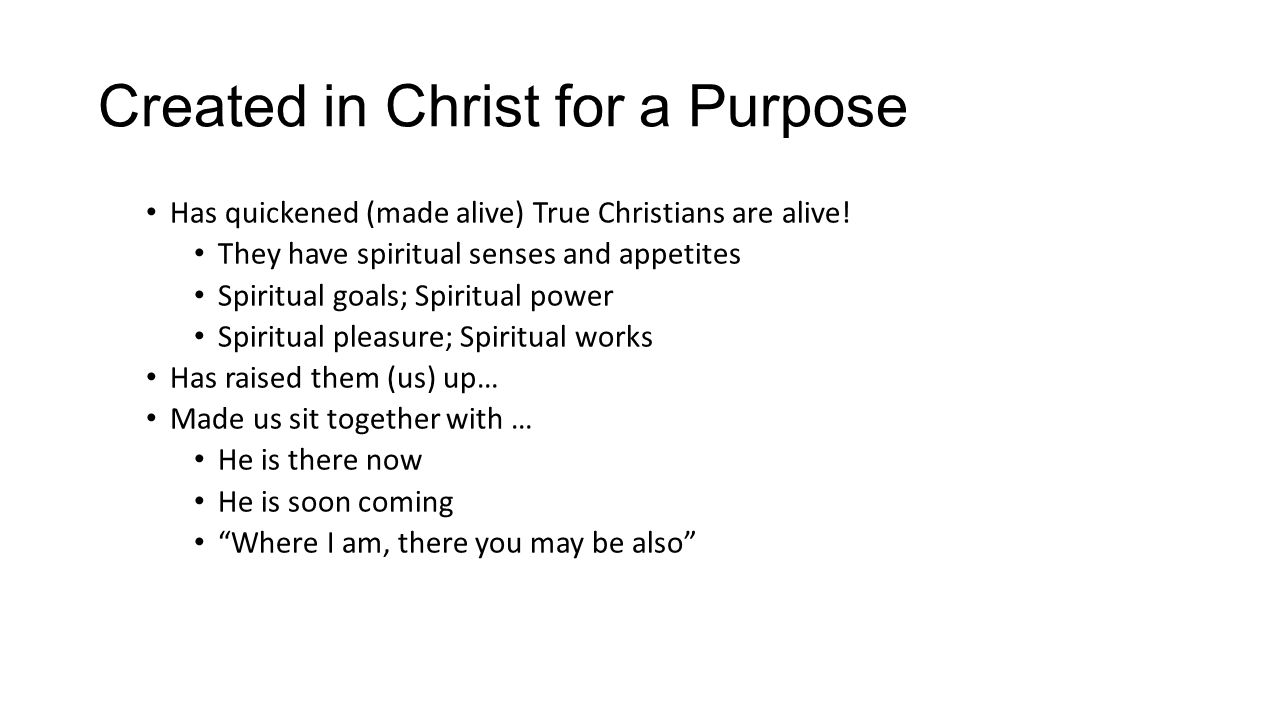 Created in Christ for a Purpose Has quickened (made alive) True Christians are alive! They have spiritual senses and appetites Spiritual goals; Spirit