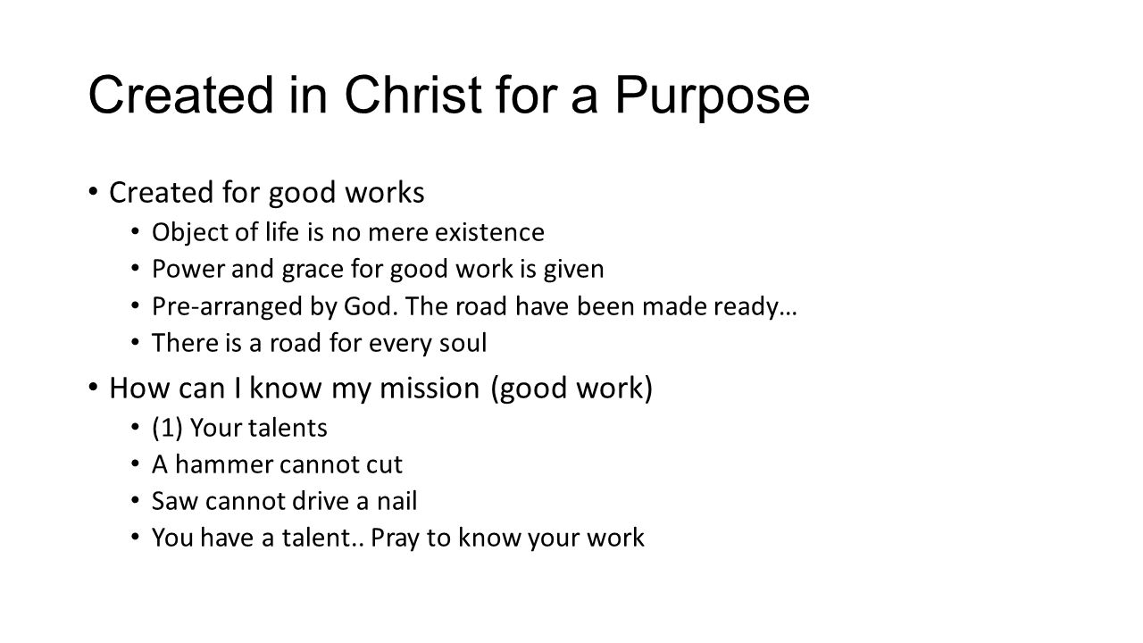 Created in Christ for a Purpose Created for good works Object of life is no mere existence Power and grace for good work is given Pre-arranged by God.