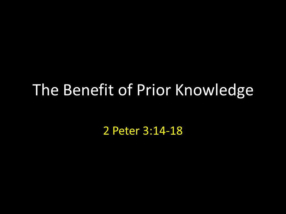 The Benefit of Prior Knowledge 2 Peter 3:14-18