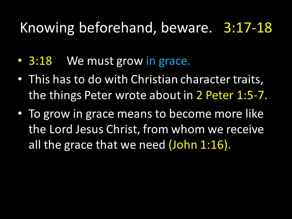 Knowing beforehand, beware. 3:17-18 3:18 We must grow in grace.