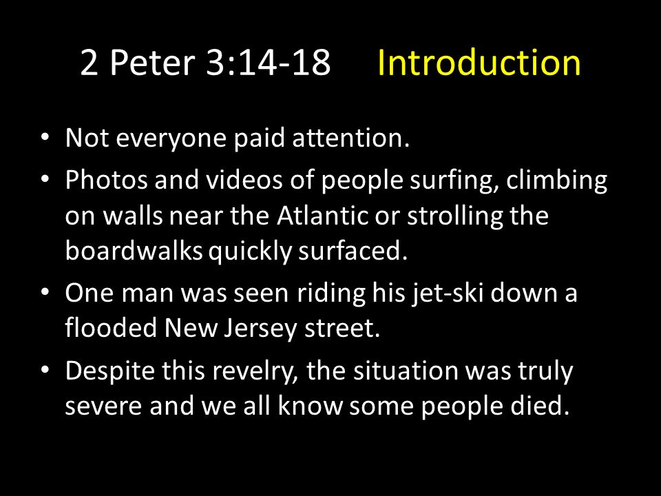 2 Peter 3:14-18 Introduction When we know something major is about to happen – say, a storm is on it's way – we understand our obligation to be prepared.