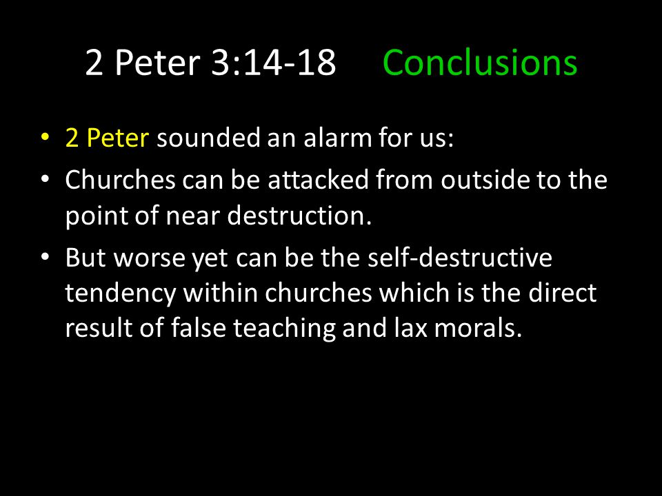 2 Peter 3:14-18 Conclusions 2 Peter sounded an alarm for us: Churches can be attacked from outside to the point of near destruction.