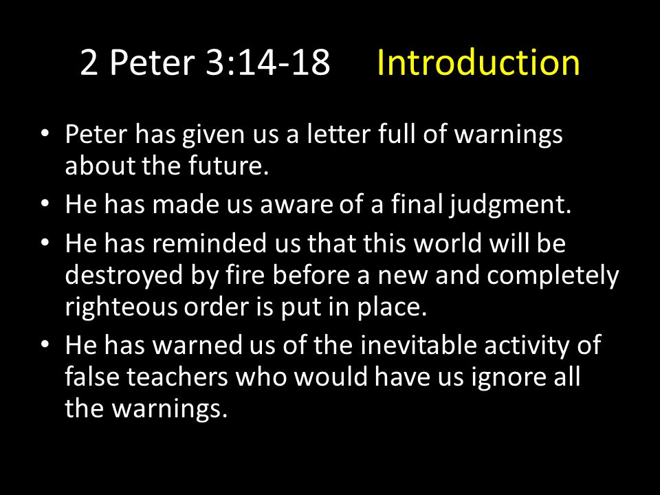 2 Peter 3:14-18 Introduction Peter has given us a letter full of warnings about the future.