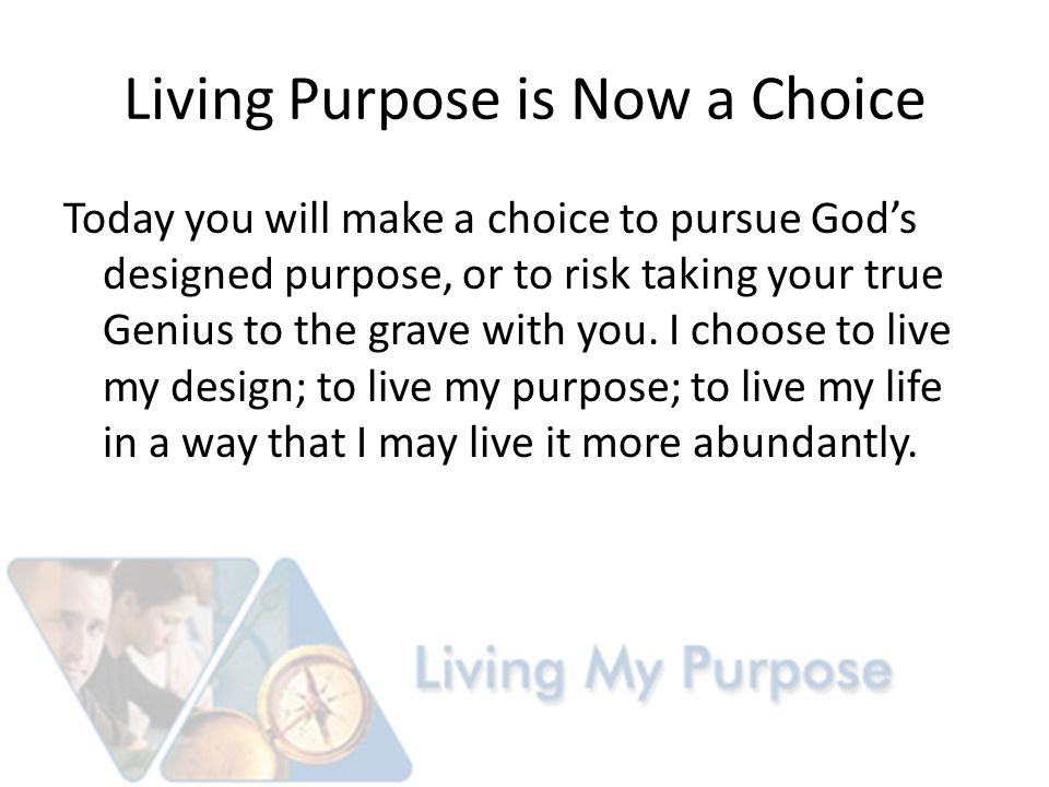Living Purpose is Now a Choice Today you will make a choice to pursue God's designed purpose, or to risk taking your true Genius to the grave with you.