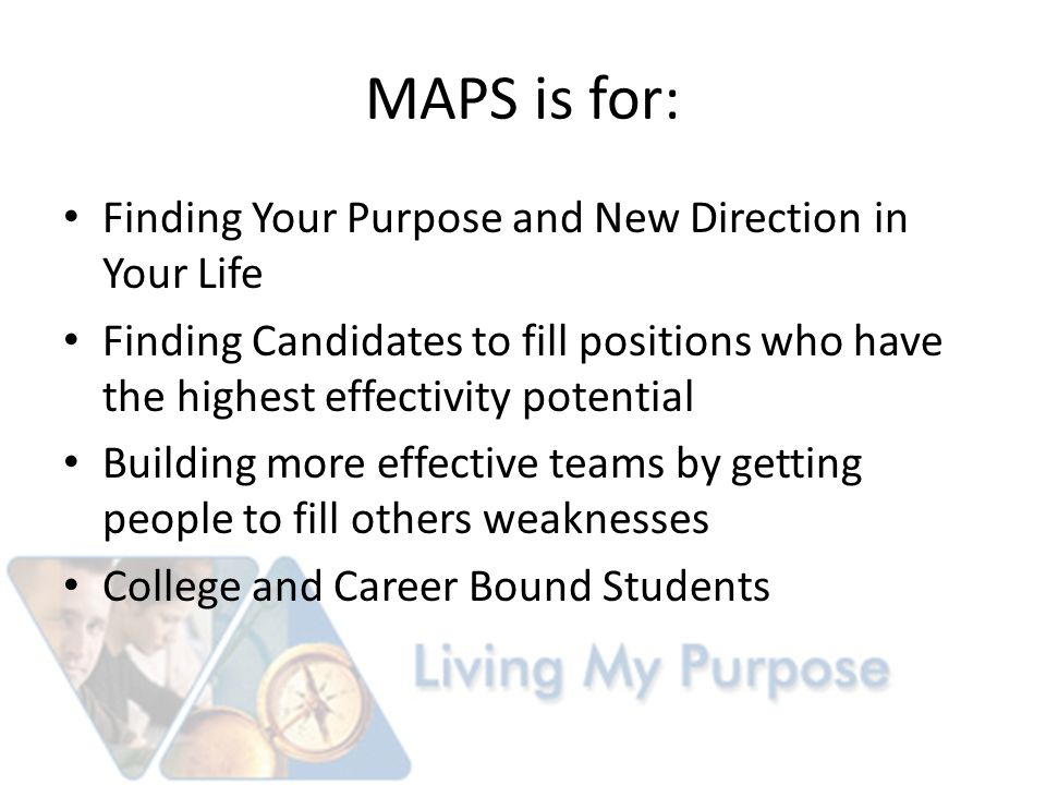MAPS is for: Finding Your Purpose and New Direction in Your Life Finding Candidates to fill positions who have the highest effectivity potential Building more effective teams by getting people to fill others weaknesses College and Career Bound Students