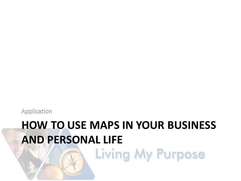 HOW TO USE MAPS IN YOUR BUSINESS AND PERSONAL LIFE Application