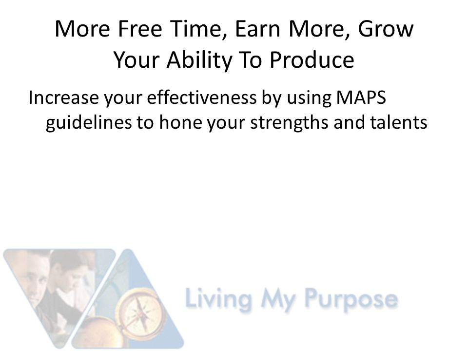 More Free Time, Earn More, Grow Your Ability To Produce Increase your effectiveness by using MAPS guidelines to hone your strengths and talents