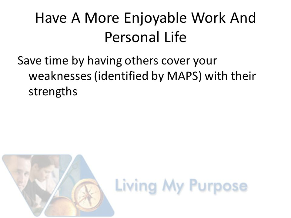 Have A More Enjoyable Work And Personal Life Save time by having others cover your weaknesses (identified by MAPS) with their strengths
