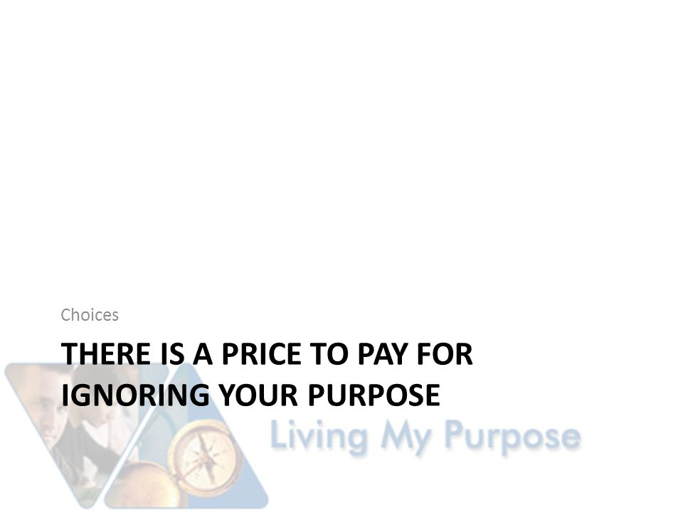 THERE IS A PRICE TO PAY FOR IGNORING YOUR PURPOSE Choices