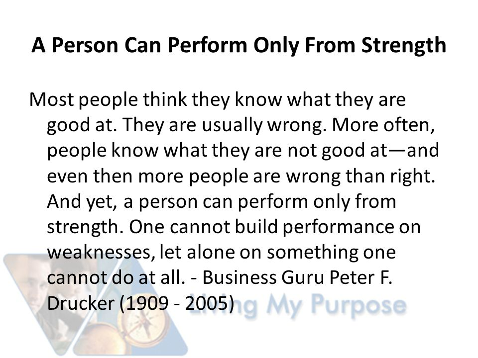 A Person Can Perform Only From Strength Most people think they know what they are good at.