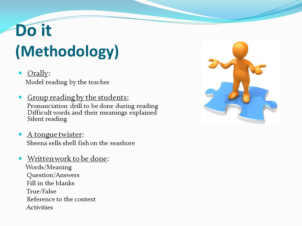 Do it (Methodology) Orally: Model reading by the teacher Group reading by the students: Pronunciation drill to be done during reading Difficult words
