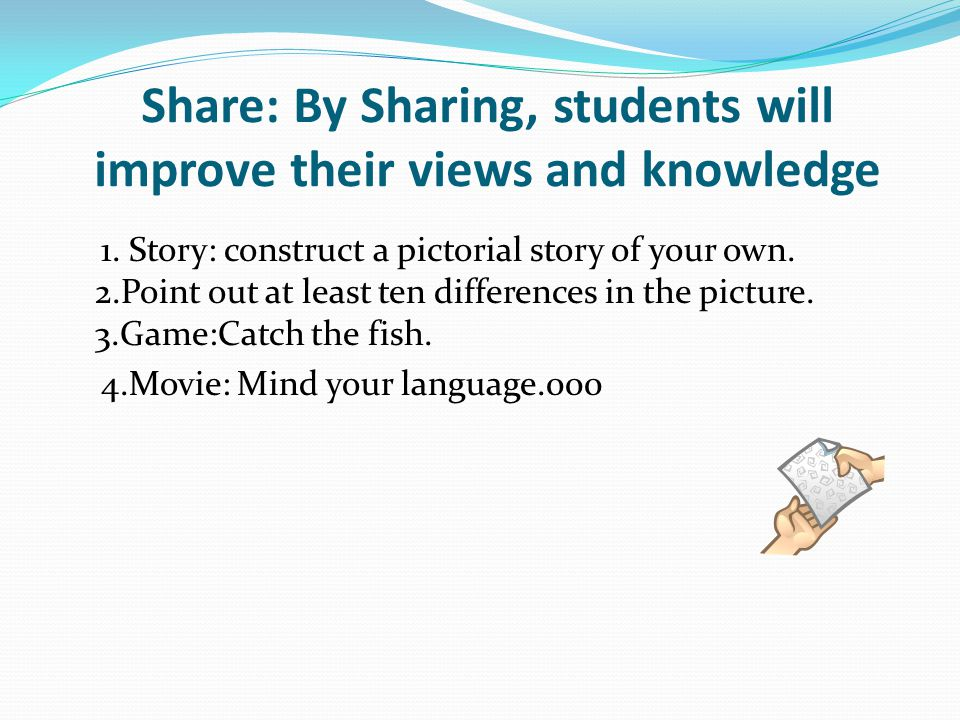 Share: By Sharing, students will improve their views and knowledge 1. Story: construct a pictorial story of your own. 2.Point out at least ten differe