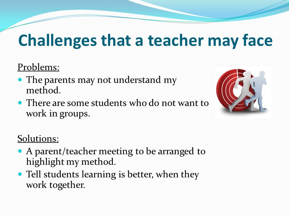 Challenges that a teacher may face Problems: The parents may not understand my method. There are some students who do not want to work in groups. Solu