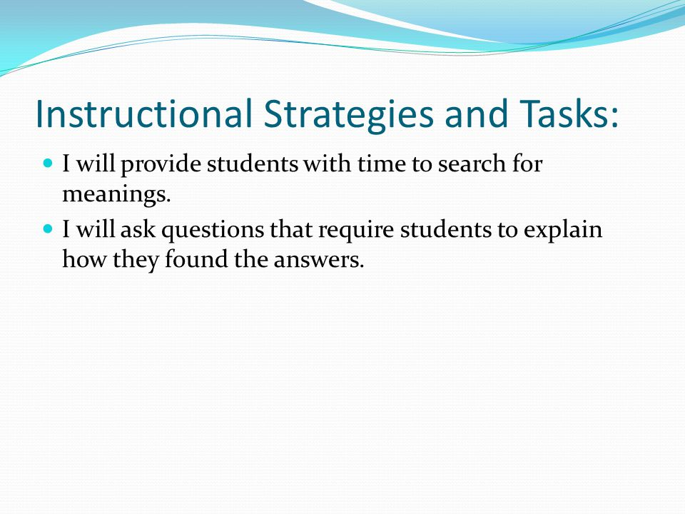 Instructional Strategies and Tasks: I will provide students with time to search for meanings. I will ask questions that require students to explain ho
