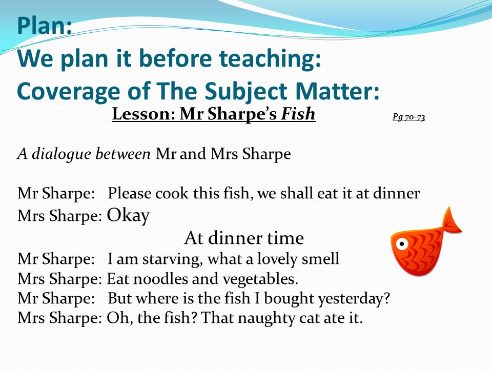 Plan: We plan it before teaching: Coverage of The Subject Matter: Lesson: Mr Sharpe's Fish Pg 70-73 A dialogue between Mr and Mrs Sharpe Mr Sharpe: Pl