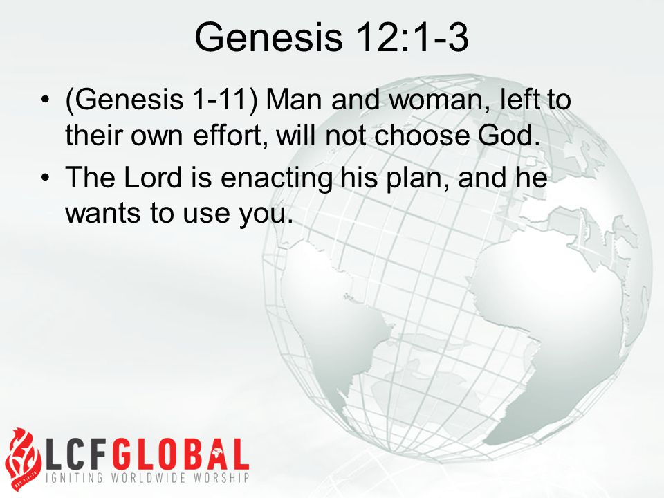 Genesis 12:1-3 (Genesis 1-11) Man and woman, left to their own effort, will not choose God.