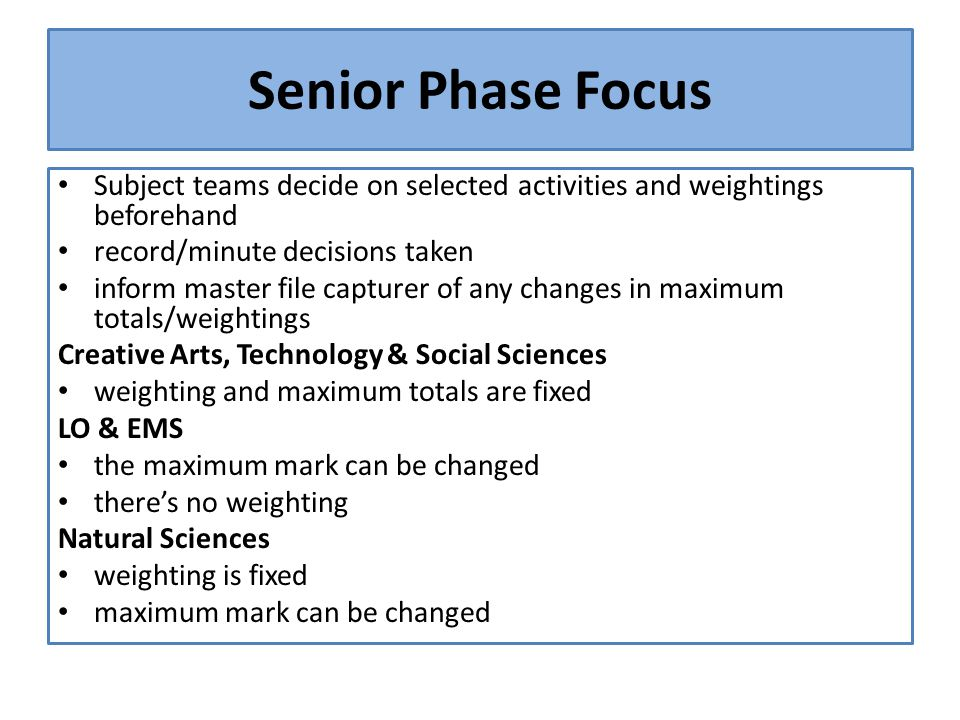 Senior Phase Focus Subject teams decide on selected activities and weightings beforehand record/minute decisions taken inform master file capturer of any changes in maximum totals/weightings Creative Arts, Technology & Social Sciences weighting and maximum totals are fixed LO & EMS the maximum mark can be changed there's no weighting Natural Sciences weighting is fixed maximum mark can be changed
