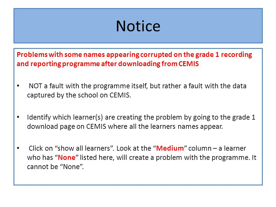 Notice Problems with some names appearing corrupted on the grade 1 recording and reporting programme after downloading from CEMIS NOT a fault with the programme itself, but rather a fault with the data captured by the school on CEMIS.