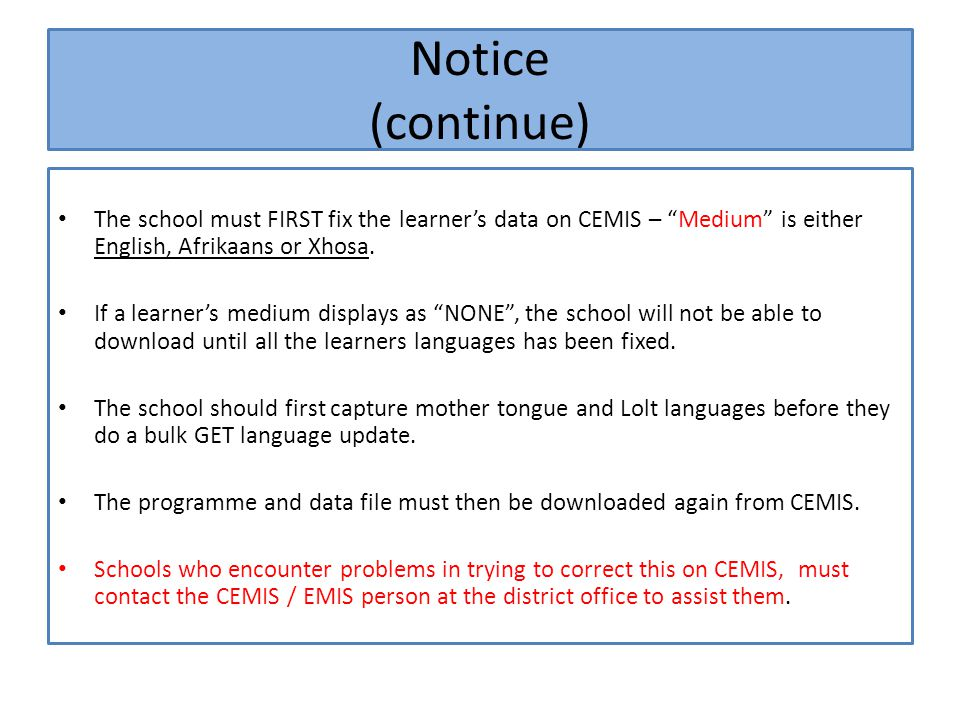 Notice (continue) The school must FIRST fix the learner's data on CEMIS – Medium is either English, Afrikaans or Xhosa.