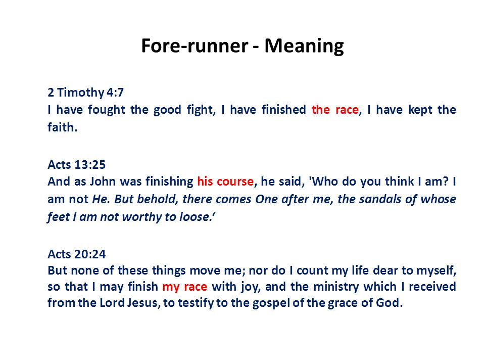 Fore-runner - Meaning 2 Timothy 4:7 I have fought the good fight, I have finished the race, I have kept the faith.