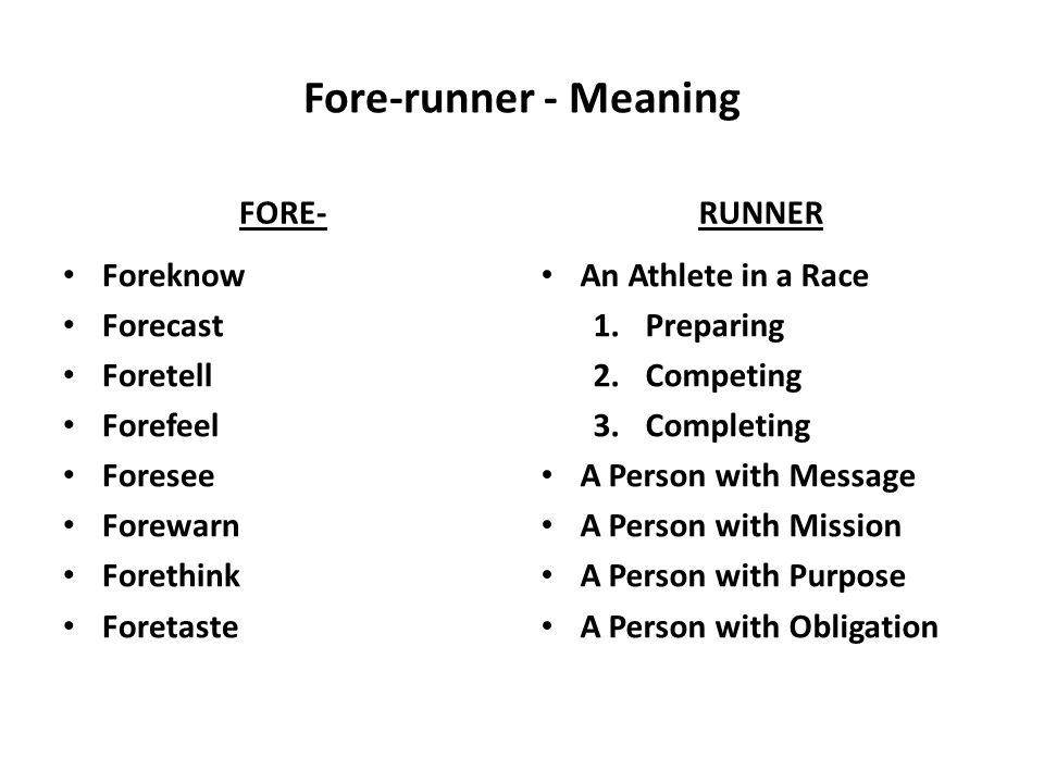 Fore-runner - Meaning FORE- Foreknow Forecast Foretell Forefeel Foresee Forewarn Forethink Foretaste RUNNER An Athlete in a Race 1.Preparing 2.Competing 3.Completing A Person with Message A Person with Mission A Person with Purpose A Person with Obligation