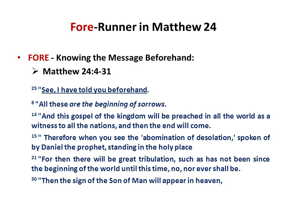 Fore-Runner in Matthew 24 FORE - Knowing the Message Beforehand:  Matthew 24:4-31 25 See, I have told you beforehand.