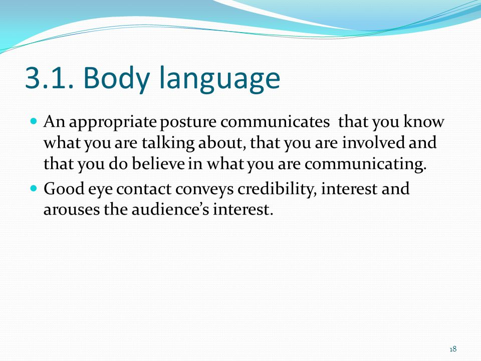 3.1. Body language An appropriate posture communicates that you know what you are talking about, that you are involved and that you do believe in what