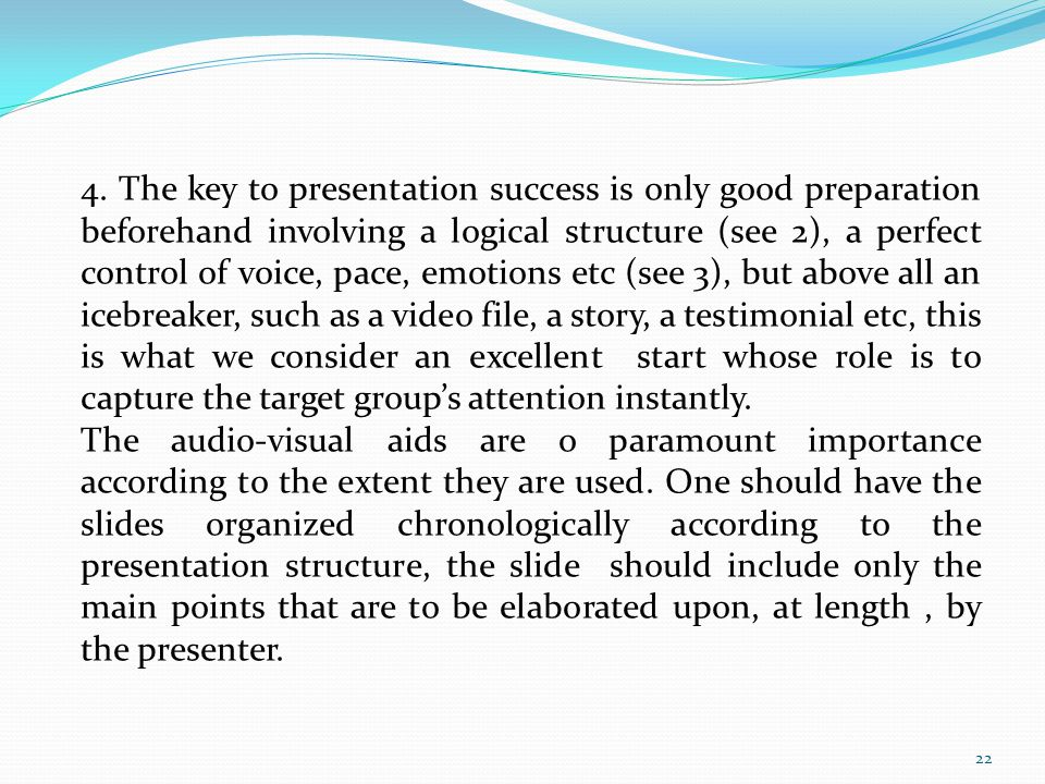 4. The key to presentation success is only good preparation beforehand involving a logical structure (see 2), a perfect control of voice, pace, emotio