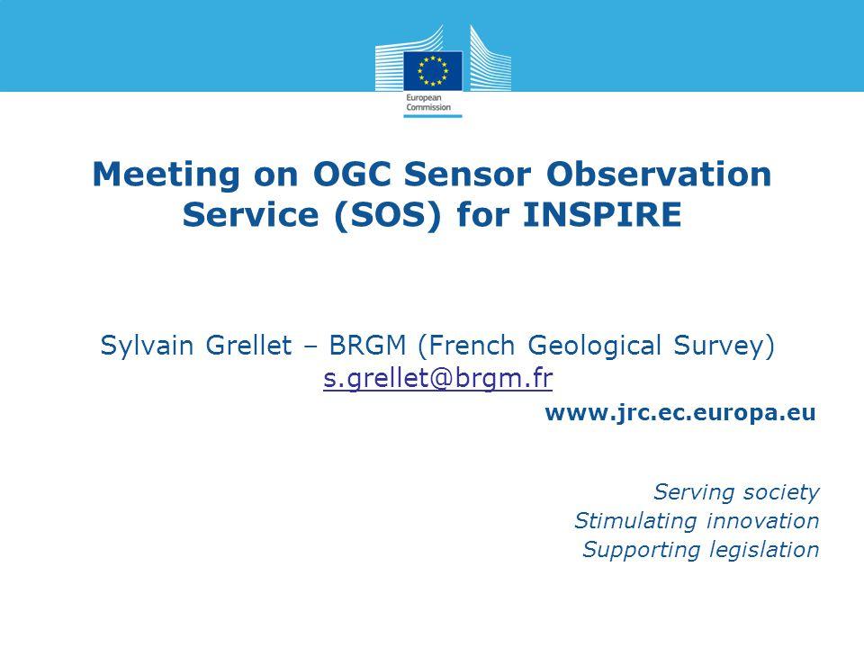 www.jrc.ec.europa.eu Serving society Stimulating innovation Supporting legislation Meeting on OGC Sensor Observation Service (SOS) for INSPIRE Sylvain Grellet – BRGM (French Geological Survey) s.grellet@brgm.fr