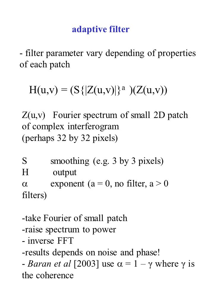 adaptive filter - filter parameter vary depending of properties of each patch H(u,v) = (S{|Z(u,v)|} a )(Z(u,v)) Z(u,v) Fourier spectrum of small 2D patch of complex interferogram (perhaps 32 by 32 pixels) S smoothing (e.g.
