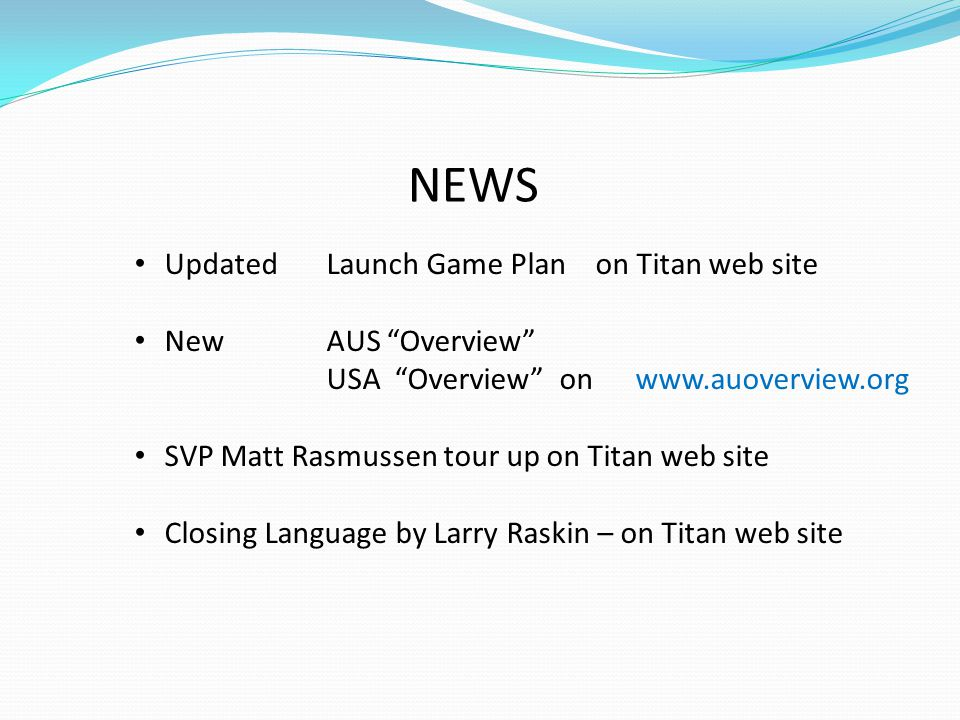 "NEWS Updated Launch Game Plan on Titan web site New AUS ""Overview"" USA ""Overview"" on www.auoverview.org SVP Matt Rasmussen tour up on Titan web site C"