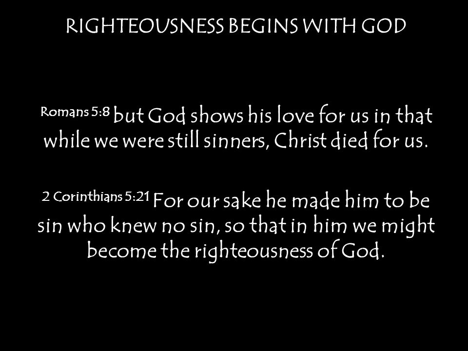 RIGHTEOUSNESS BEGINS WITH GOD Romans 5:8 but God shows his love for us in that while we were still sinners, Christ died for us.