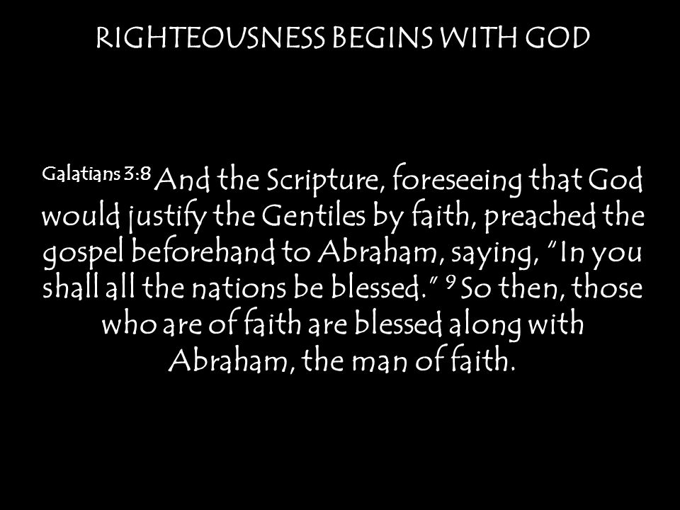 RIGHTEOUSNESS BEGINS WITH GOD Galatians 3:8 And the Scripture, foreseeing that God would justify the Gentiles by faith, preached the gospel beforehand to Abraham, saying, In you shall all the nations be blessed. 9 So then, those who are of faith are blessed along with Abraham, the man of faith.
