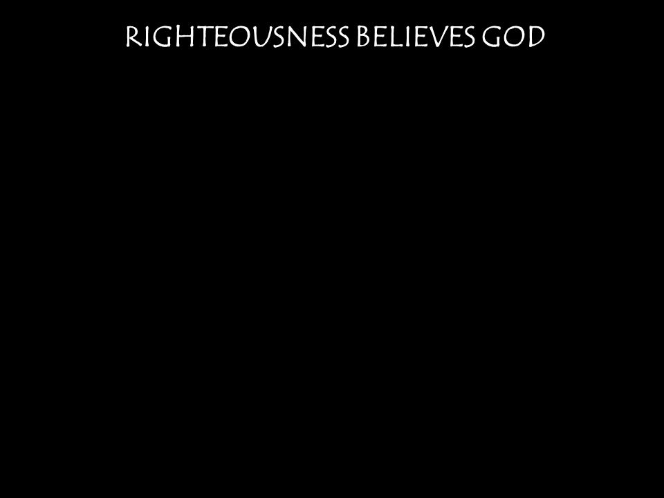 RIGHTEOUSNESS BELIEVES GOD