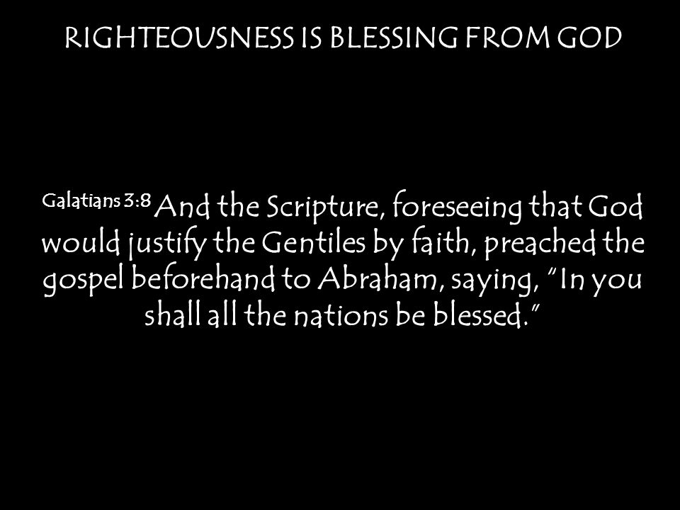 RIGHTEOUSNESS IS BLESSING FROM GOD Galatians 3:8 And the Scripture, foreseeing that God would justify the Gentiles by faith, preached the gospel beforehand to Abraham, saying, In you shall all the nations be blessed.
