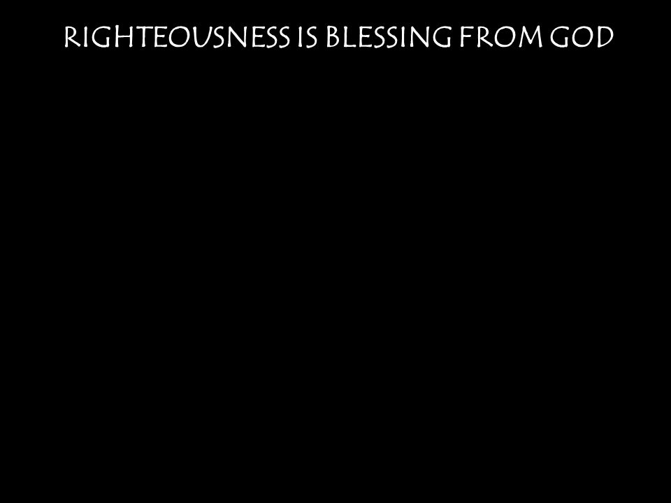 RIGHTEOUSNESS IS BLESSING FROM GOD