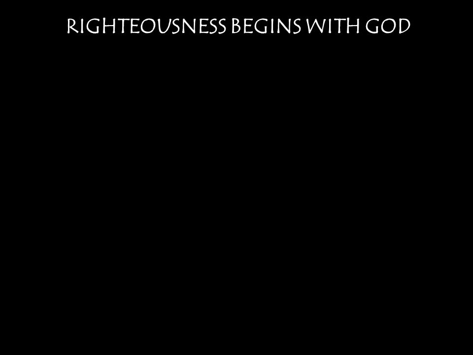 RIGHTEOUSNESS BEGINS WITH GOD