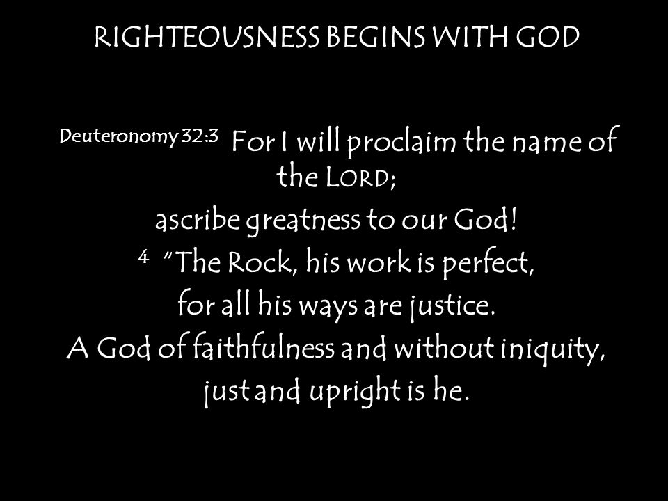 RIGHTEOUSNESS BEGINS WITH GOD Psalm 145:17 The L ORD is righteous in all his ways and kind in all his works.