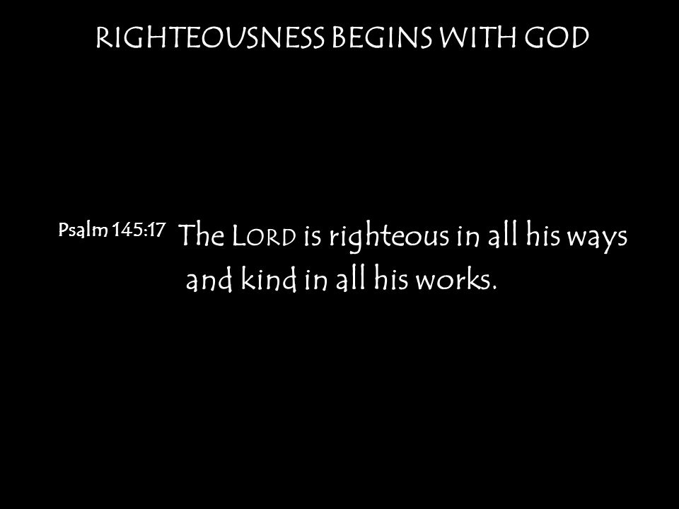RIGHTEOUSNESS BEGINS WITH GOD Romans 3:10 as it is written: None is righteous, no, not one; 11 no one understands; no one seeks for God.
