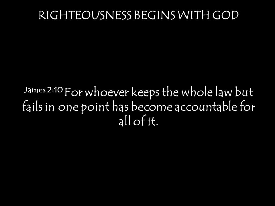 RIGHTEOUSNESS BEGINS WITH GOD James 2:10 For whoever keeps the whole law but fails in one point has become accountable for all of it.